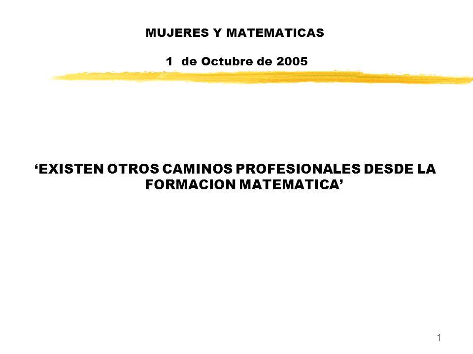 2 MUJERES Y MATEMATICAS 1 de Octubre de 2005 Resumen zTradicionalmente las personas de formación científica, y en particular, las matemáticas optan por un camino profesional ligado a la investigación y a la docencia.