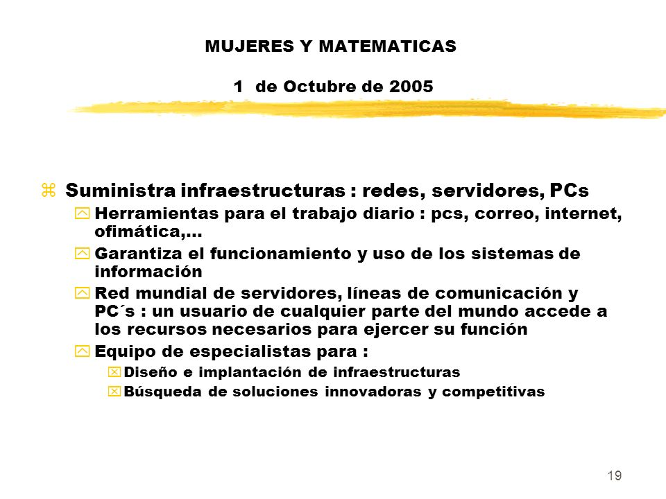 19 MUJERES Y MATEMATICAS 1 de Octubre de 2005 zSuministra infraestructuras : redes, servidores, PCs yHerramientas para el trabajo diario : pcs, correo