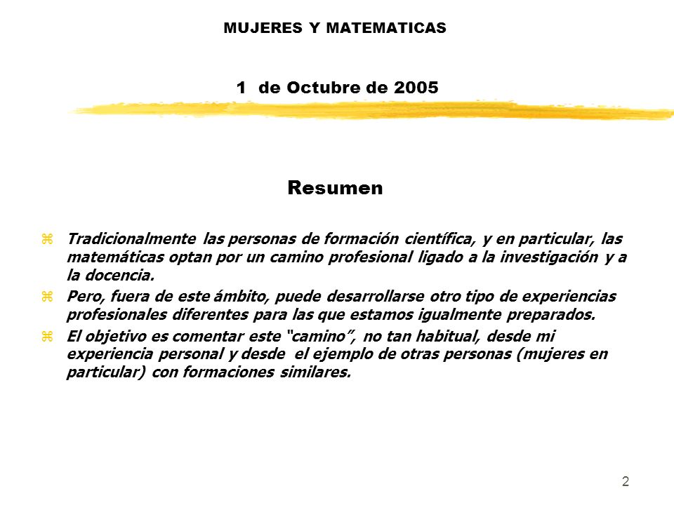2 MUJERES Y MATEMATICAS 1 de Octubre de 2005 Resumen zTradicionalmente las personas de formación científica, y en particular, las matemáticas optan po