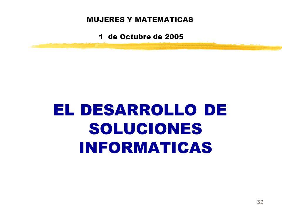 32 MUJERES Y MATEMATICAS 1 de Octubre de 2005 EL DESARROLLO DE SOLUCIONES INFORMATICAS