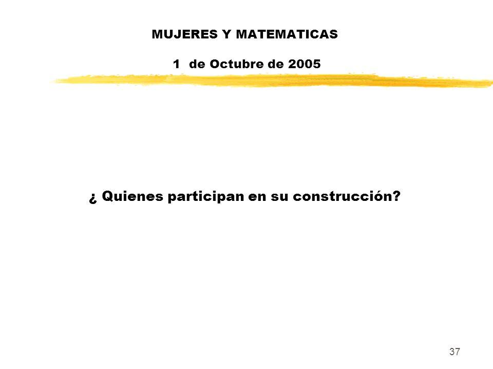 37 MUJERES Y MATEMATICAS 1 de Octubre de 2005 ¿ Quienes participan en su construcción?