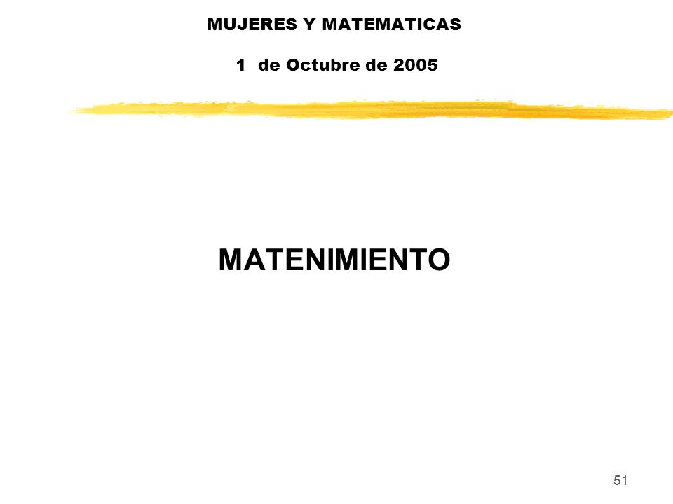51 MUJERES Y MATEMATICAS 1 de Octubre de 2005 MATENIMIENTO