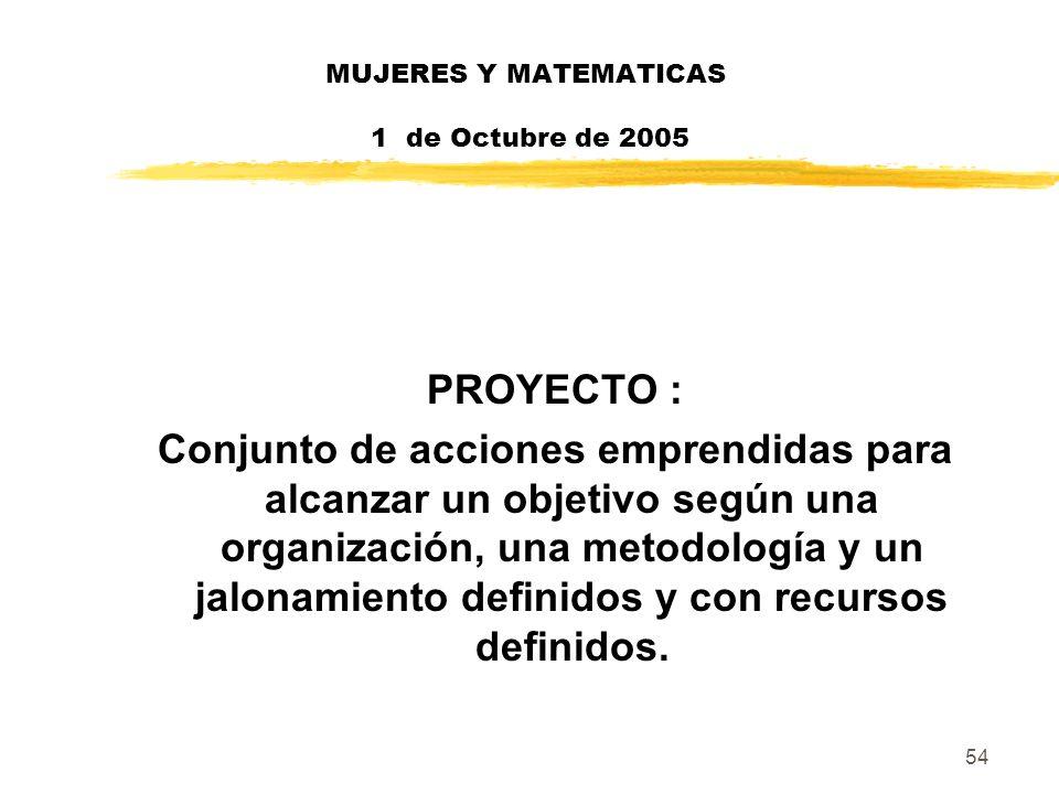 54 MUJERES Y MATEMATICAS 1 de Octubre de 2005 PROYECTO : Conjunto de acciones emprendidas para alcanzar un objetivo según una organización, una metodo