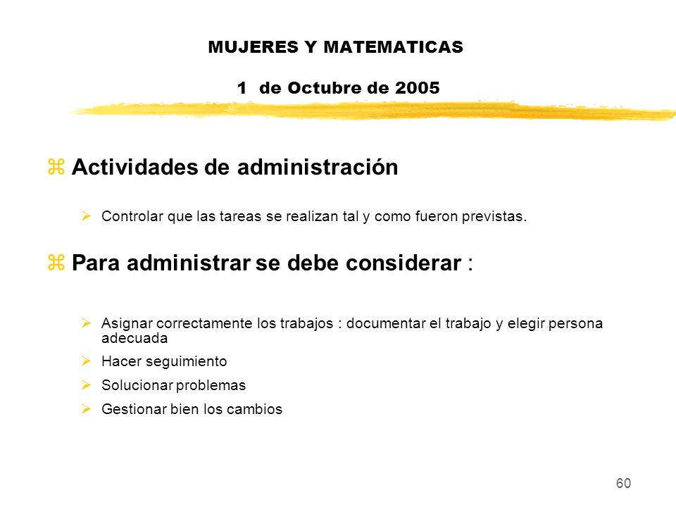 60 MUJERES Y MATEMATICAS 1 de Octubre de 2005 zActividades de administración Controlar que las tareas se realizan tal y como fueron previstas. zPara a
