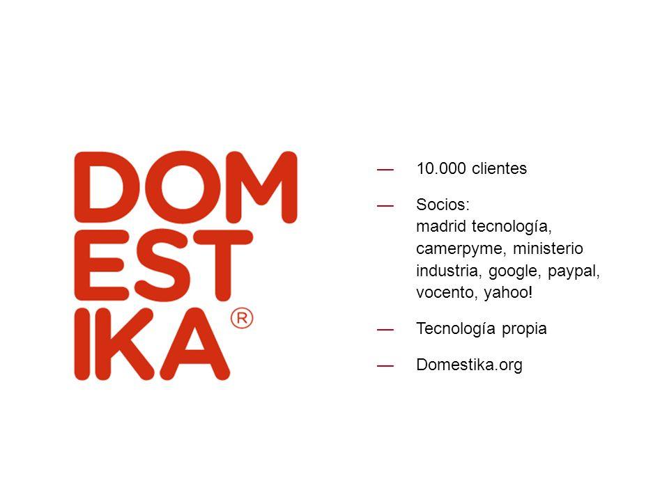 10.000 clientes Socios: madrid tecnología, camerpyme, ministerio industria, google, paypal, vocento, yahoo! Tecnología propia Domestika.org
