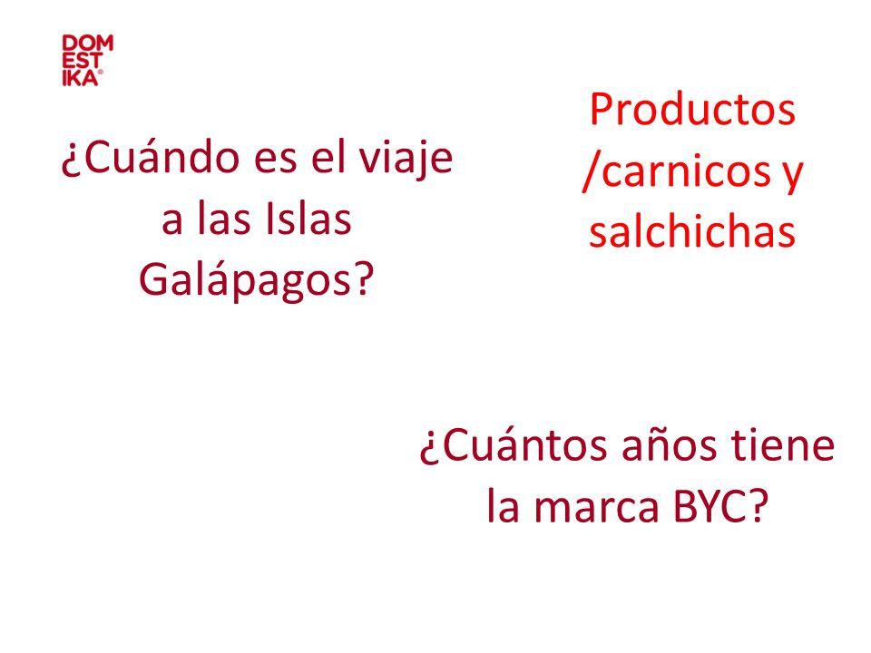 ¿Cuándo es el viaje a las Islas Galápagos? ¿Cuántos años tiene la marca BYC? Productos /carnicos y salchichas