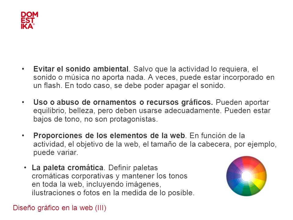 Diseño gráfico en la web (III) Evitar el sonido ambiental. Salvo que la actividad lo requiera, el sonido o música no aporta nada. A veces, puede estar