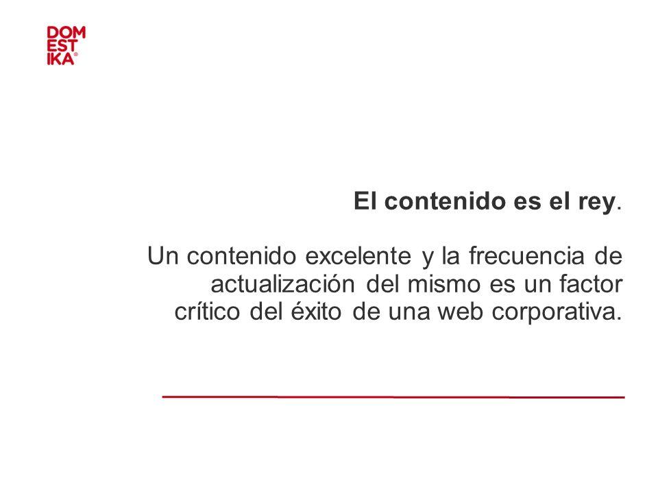 El contenido es el rey. Un contenido excelente y la frecuencia de actualización del mismo es un factor crítico del éxito de una web corporativa.