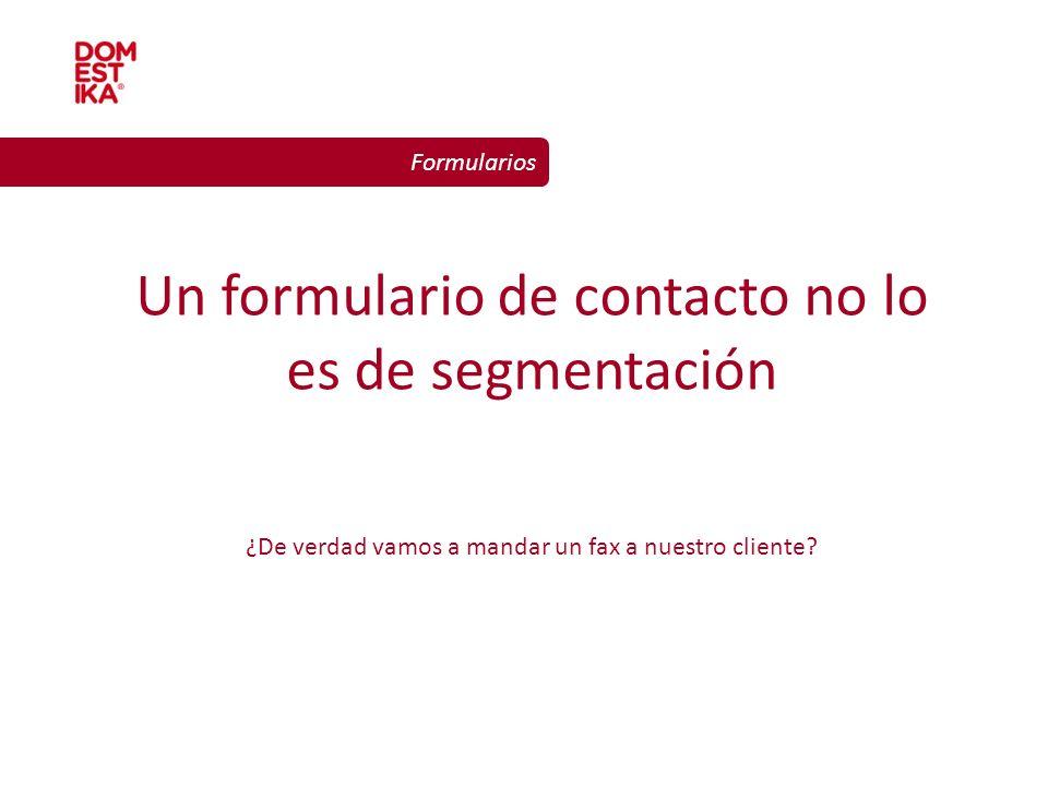 Diseño gráfico para la web Formularios Un formulario de contacto no lo es de segmentación ¿De verdad vamos a mandar un fax a nuestro cliente?
