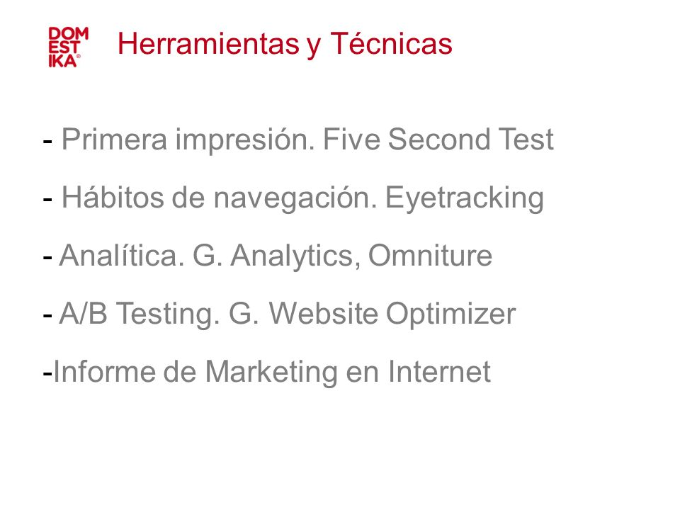- Primera impresión. Five Second Test - Hábitos de navegación. Eyetracking - Analítica. G. Analytics, Omniture - A/B Testing. G. Website Optimizer -In