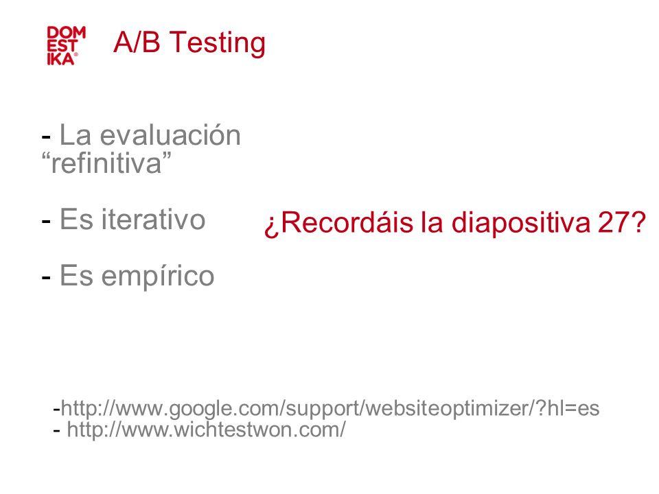 - La evaluación refinitiva - Es iterativo - Es empírico A/B Testing -http://www.google.com/support/websiteoptimizer/?hl=es - http://www.wichtestwon.co