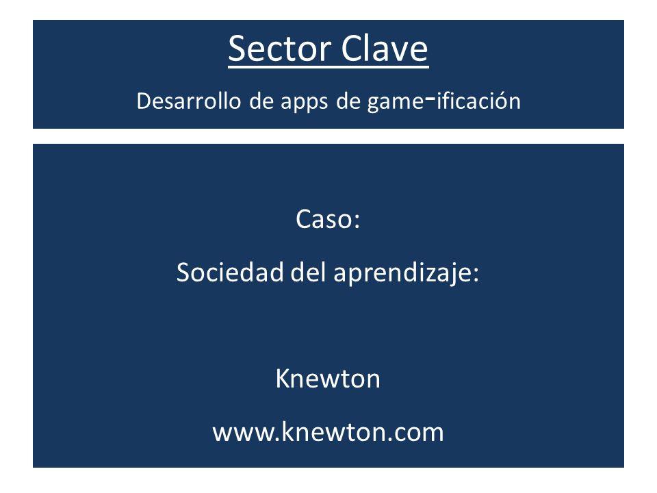 Sector Clave Desarrollo de apps de game - ificación Caso: Sociedad del aprendizaje: Knewton www.knewton.com