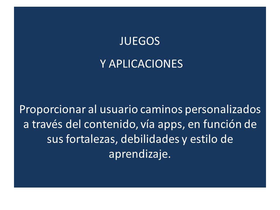 JUEGOS Y APLICACIONES Proporcionar al usuario caminos personalizados a través del contenido, vía apps, en función de sus fortalezas, debilidades y estilo de aprendizaje.