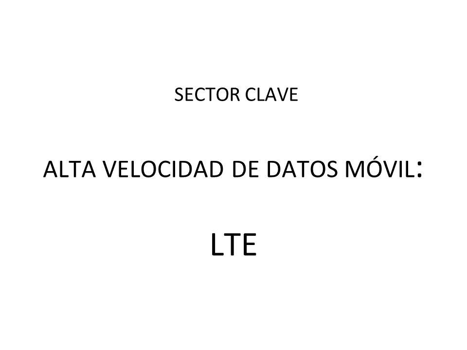 ALTA VELOCIDAD DE DATOS MÓVIL : LTE SECTOR CLAVE