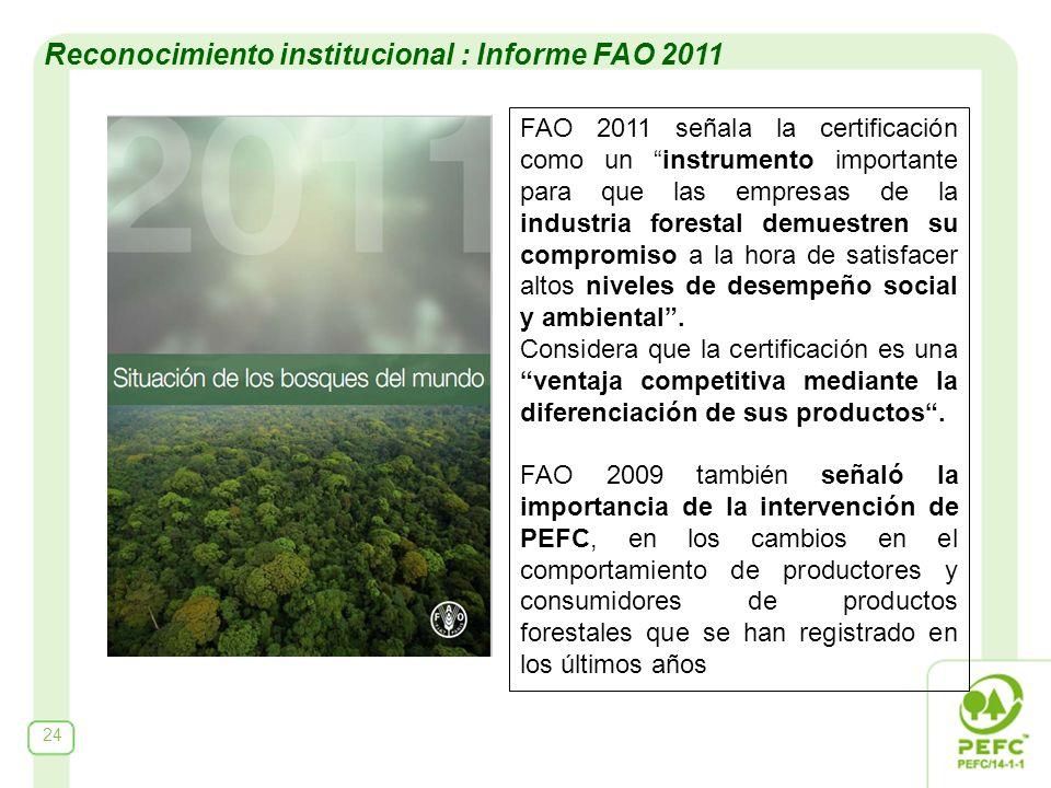 Reconocimiento institucional : Informe FAO 2011 FAO 2011 señala la certificación como un instrumento importante para que las empresas de la industria forestal demuestren su compromiso a la hora de satisfacer altos niveles de desempeño social y ambiental.