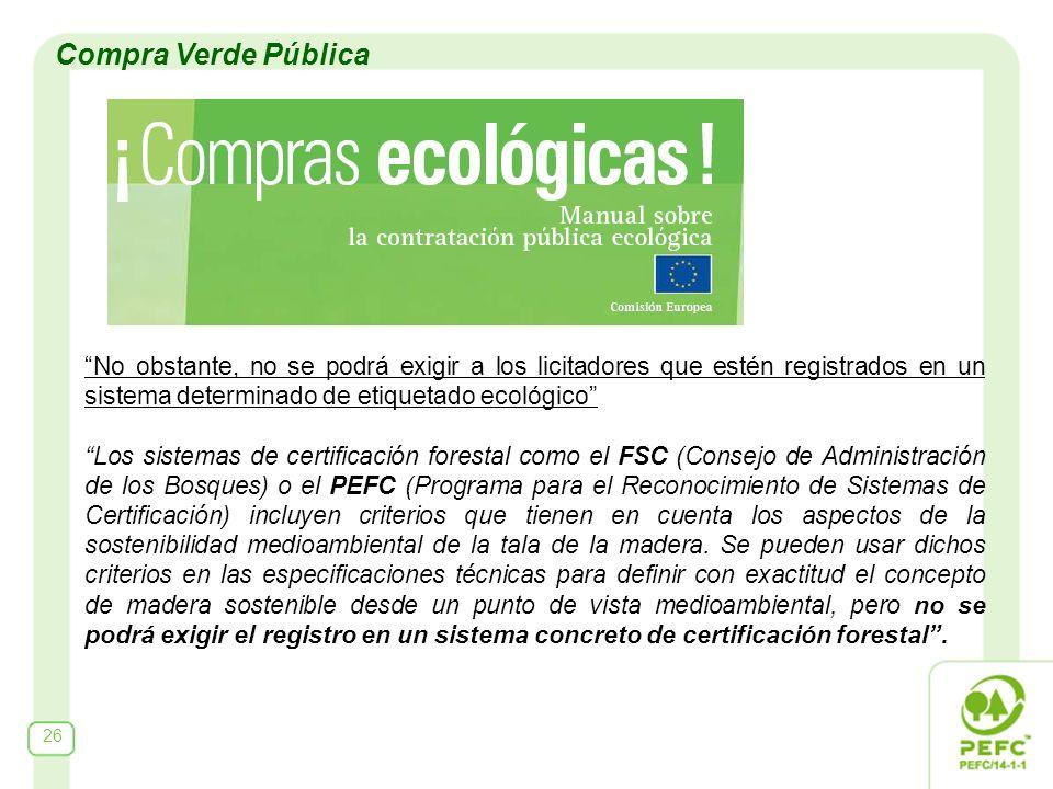 No obstante, no se podrá exigir a los licitadores que estén registrados en un sistema determinado de etiquetado ecológico Los sistemas de certificación forestal como el FSC (Consejo de Administración de los Bosques) o el PEFC (Programa para el Reconocimiento de Sistemas de Certificación) incluyen criterios que tienen en cuenta los aspectos de la sostenibilidad medioambiental de la tala de la madera.