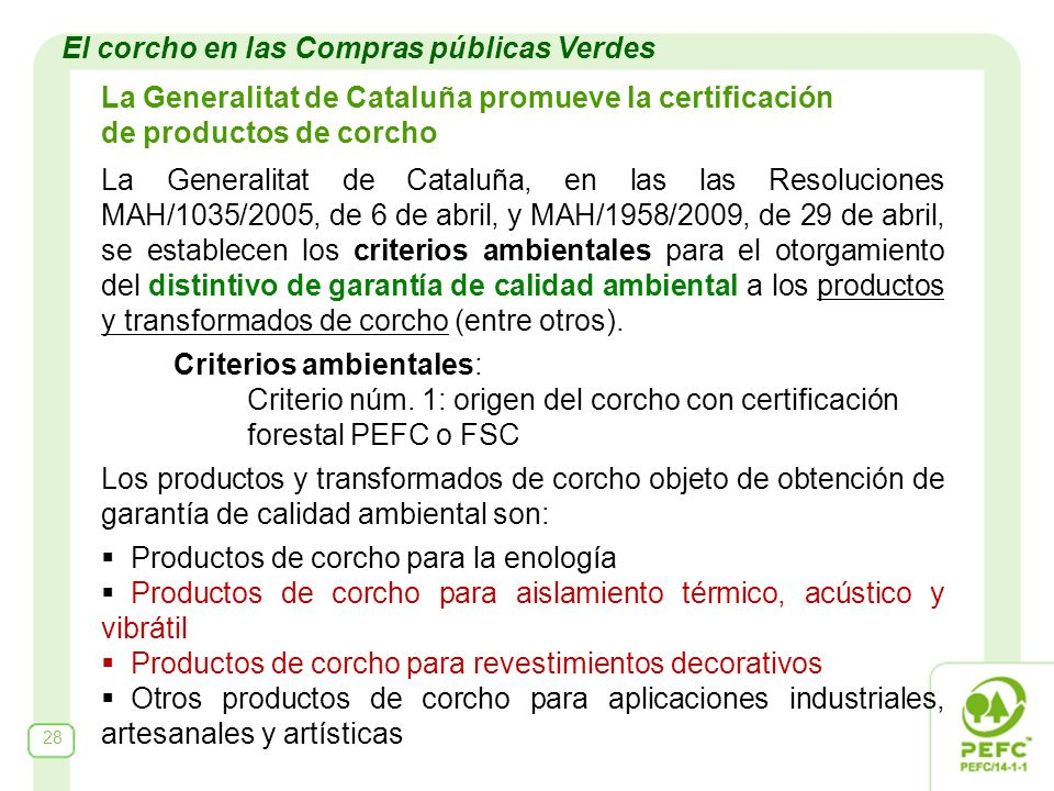 28 El corcho en las Compras públicas Verdes La Generalitat de Cataluña promueve la certificación de productos de corcho La Generalitat de Cataluña, en las las Resoluciones MAH/1035/2005, de 6 de abril, y MAH/1958/2009, de 29 de abril, se establecen los criterios ambientales para el otorgamiento del distintivo de garantía de calidad ambiental a los productos y transformados de corcho (entre otros).