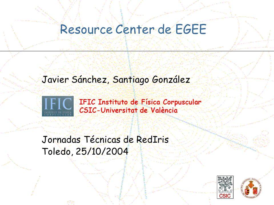 Javier Sánchez, Santiago González Jornadas Técnicas de RedIris Toledo, 25/10/2004 Resource Center de EGEE k IFIC Instituto de Física Corpuscular CSIC-Universitat de València