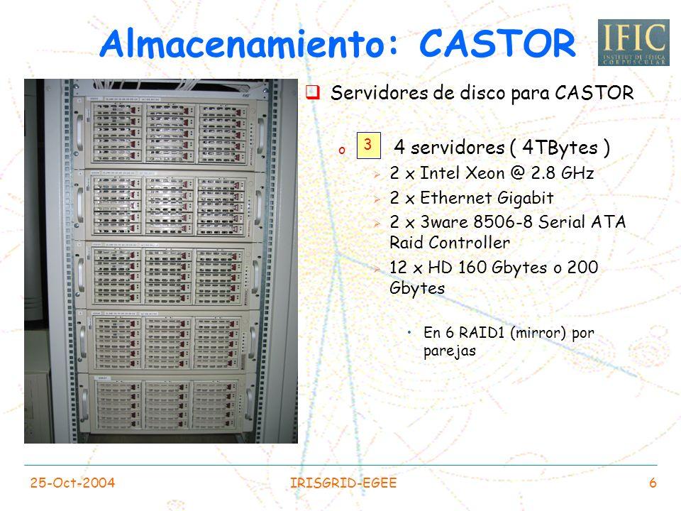 25-Oct-2004IRISGRID-EGEE6 Servidores de disco para CASTOR o 4 servidores ( 4TBytes ) 2 x Intel Xeon @ 2.8 GHz 2 x Ethernet Gigabit 2 x 3ware 8506-8 Serial ATA Raid Controller 12 x HD 160 Gbytes o 200 Gbytes En 6 RAID1 (mirror) por parejas Almacenamiento: CASTOR 3