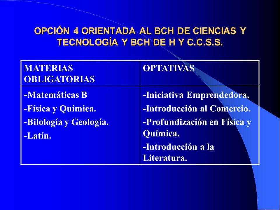 OPCIÓN 4 ORIENTADA AL BCH DE CIENCIAS Y TECNOLOGÍA Y BCH DE H Y C.C.S.S. MATERIAS OBLIGATORIAS OPTATIVAS - Matemáticas B -Física y Química. -Bilología