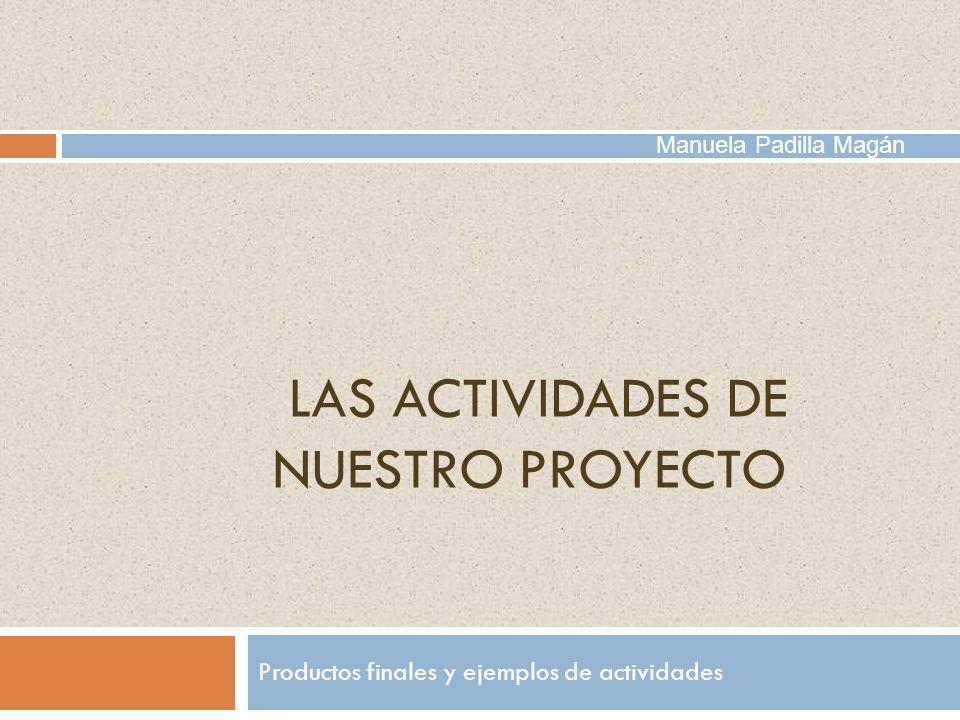 LAS ACTIVIDADES DE NUESTRO PROYECTO Productos finales y ejemplos de actividades Manuela Padilla Magán