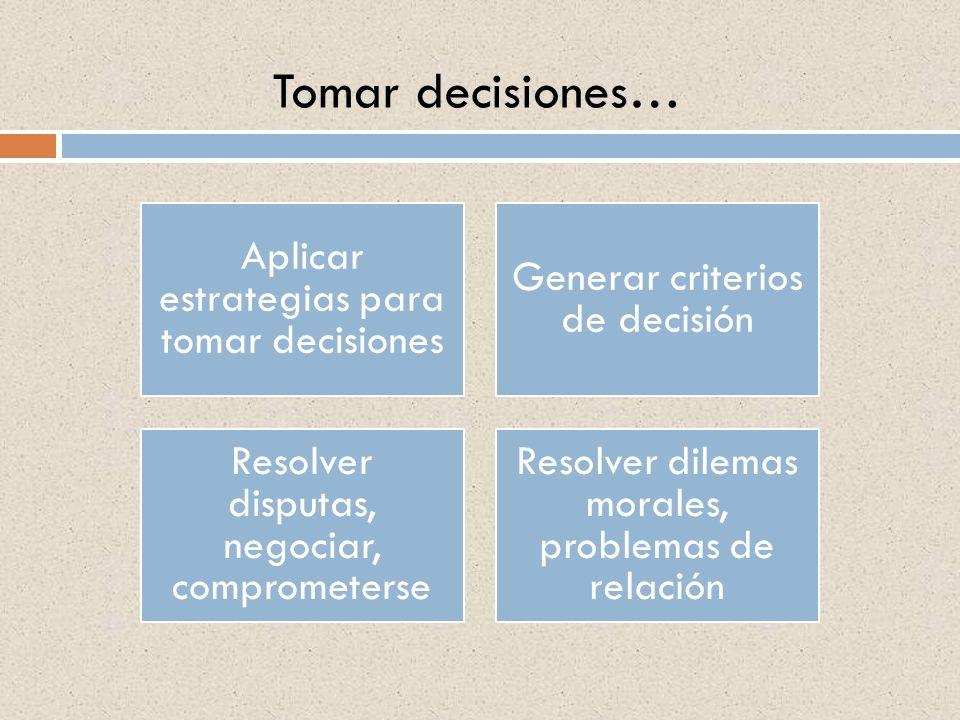 Tomar decisiones… Aplicar estrategias para tomar decisiones Generar criterios de decisión Resolver disputas, negociar, comprometerse Resolver dilemas