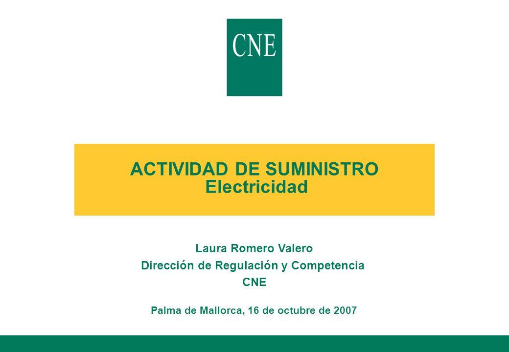 ACTIVIDAD DE SUMINISTRO Electricidad Laura Romero Valero Dirección de Regulación y Competencia CNE Palma de Mallorca, 16 de octubre de 2007