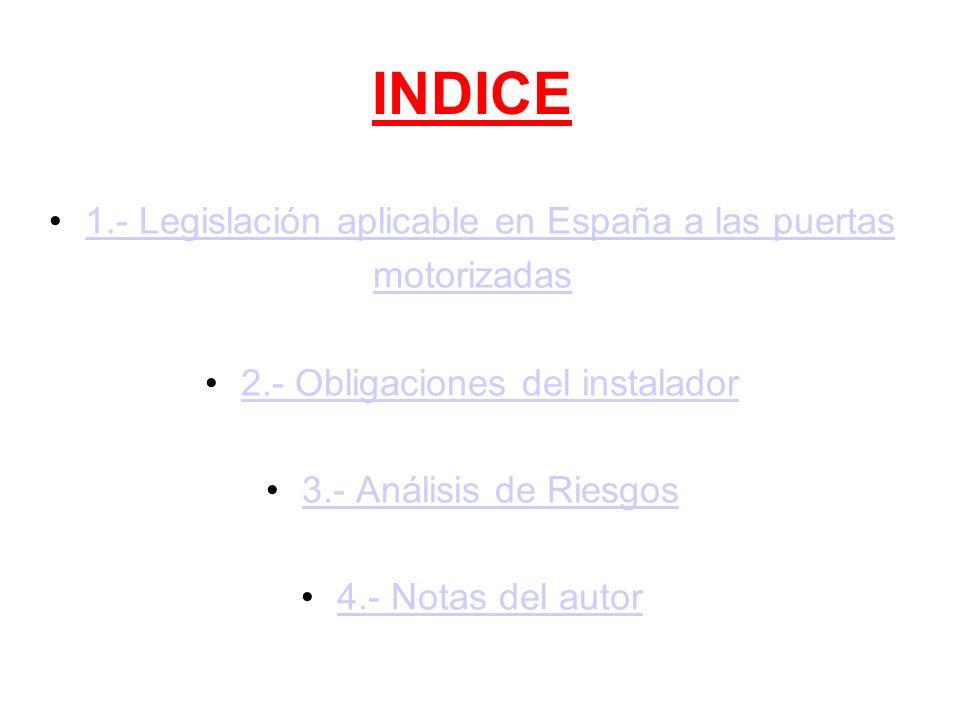INDICE 1.- Legislación aplicable en España a las puertas motorizadas 2.- Obligaciones del instalador 3.- Análisis de Riesgos 4.- Notas del autor