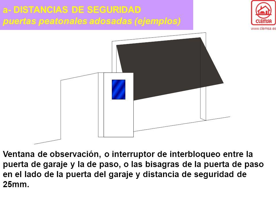 a- DISTANCIAS DE SEGURIDAD puertas peatonales adosadas (ejemplos) Ventana de observación, o interruptor de interbloqueo entre la puerta de garaje y la