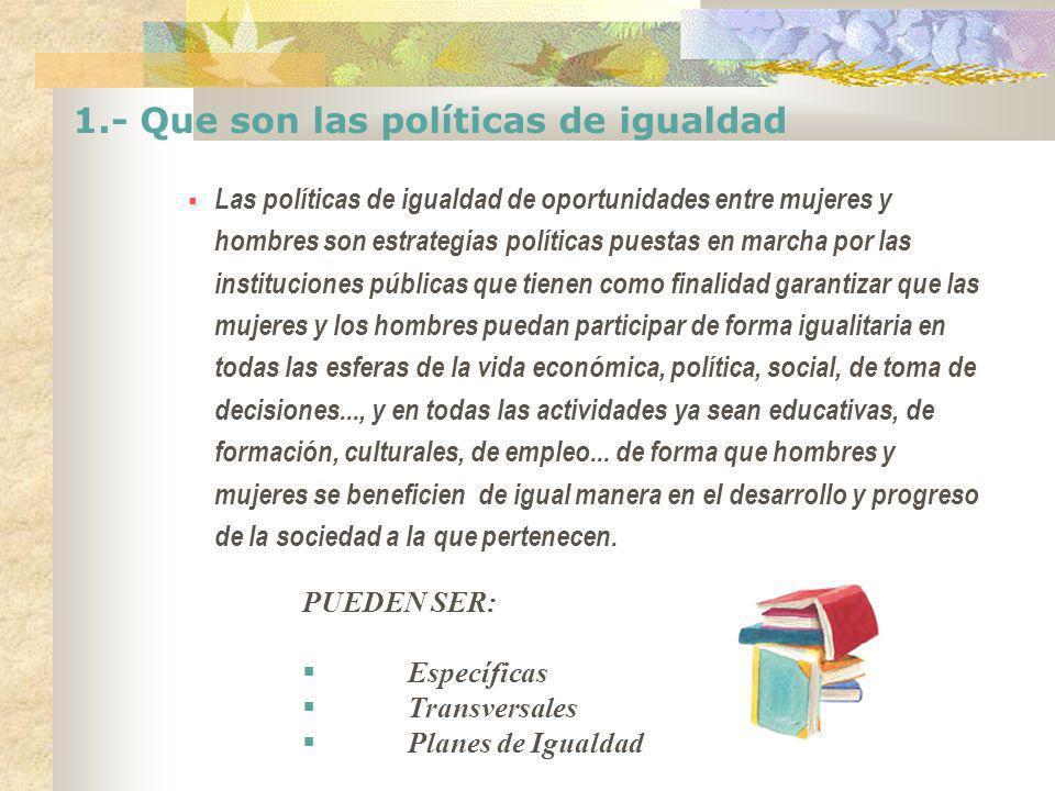 1.- Que son las políticas de igualdad Las políticas de igualdad de oportunidades entre mujeres y hombres son estrategias políticas puestas en marcha p