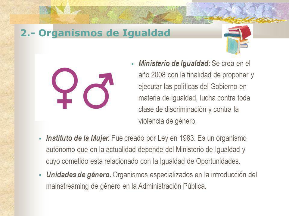 2.- Organismos de Igualdad Ministerio de Igualdad: Se crea en el año 2008 con la finalidad de proponer y ejecutar las políticas del Gobierno en materi