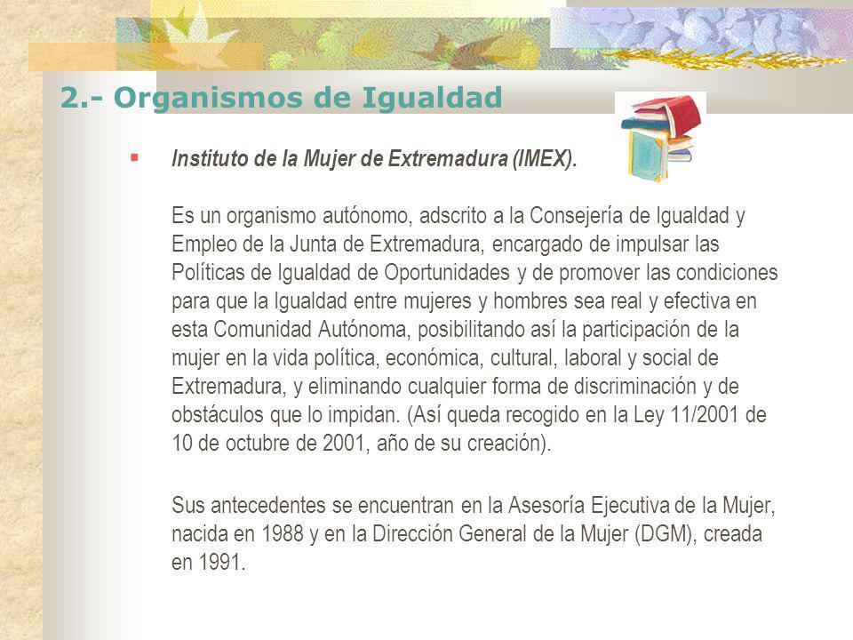 2.- Organismos de Igualdad Instituto de la Mujer de Extremadura (IMEX). Es un organismo autónomo, adscrito a la Consejería de Igualdad y Empleo de la