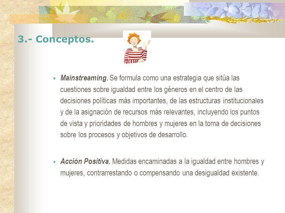 3.- Conceptos. Mainstreaming. Se formula como una estrategia que sitúa las cuestiones sobre igualdad entre los géneros en el centro de las decisiones