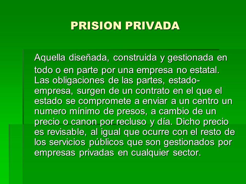 PRISION PRIVADA Aquella diseñada, construida y gestionada en todo o en parte por una empresa no estatal. Las obligaciones de las partes, estado- empre