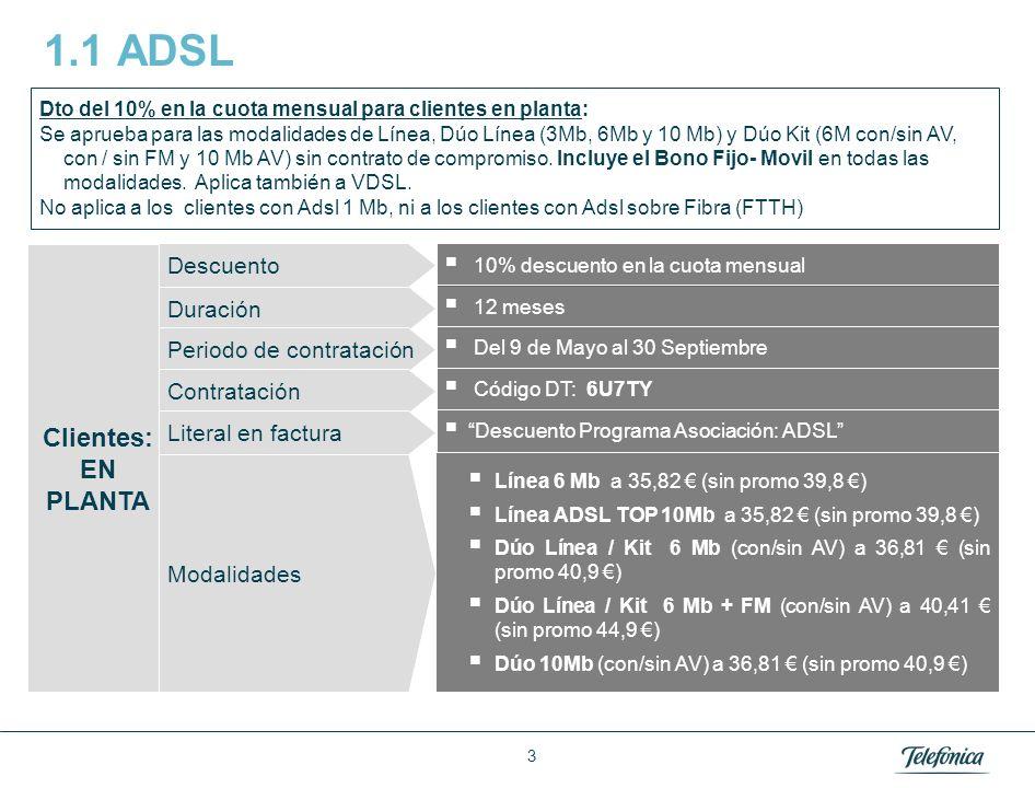 3 1.1 ADSL 10% descuento en la cuota mensual Clientes: EN PLANTA Duración 12 meses Periodo de contratación Del 9 de Mayo al 30 Septiembre Contratación Código DT: 6U7TY Literal en factura Descuento Programa Asociación: ADSL Línea 6 Mb a 35,82 (sin promo 39,8 ) Línea ADSL TOP 10Mb a 35,82 (sin promo 39,8 ) Dúo Línea / Kit 6 Mb (con/sin AV) a 36,81 (sin promo 40,9 ) Dúo Línea / Kit 6 Mb + FM (con/sin AV) a 40,41 (sin promo 44,9 ) Dúo 10Mb (con/sin AV) a 36,81 (sin promo 40,9 ) Modalidades Dto del 10% en la cuota mensual para clientes en planta: Se aprueba para las modalidades de Línea, Dúo Línea (3Mb, 6Mb y 10 Mb) y Dúo Kit (6M con/sin AV, con / sin FM y 10 Mb AV) sin contrato de compromiso.