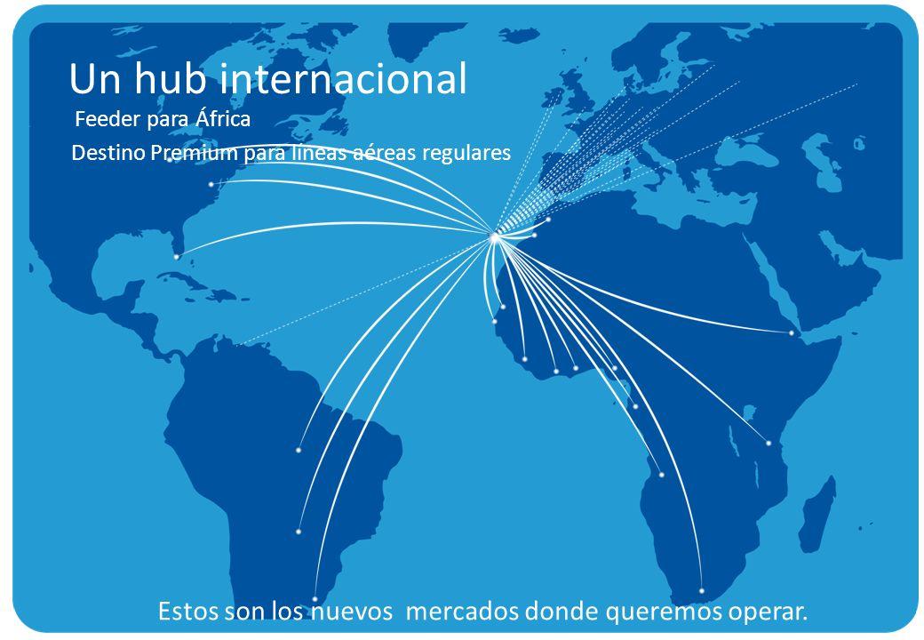 Un hub internacional Destino Premium para líneas aéreas regulares Estos son los nuevos mercados donde queremos operar. Feeder para África