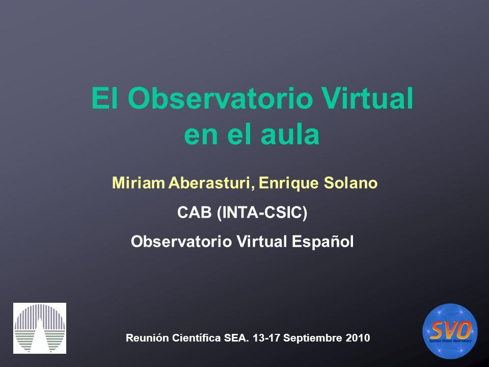 Miriam Aberasturi, Enrique Solano CAB (INTA-CSIC) Observatorio Virtual Español El Observatorio Virtual en el aula Reunión Científica SEA.
