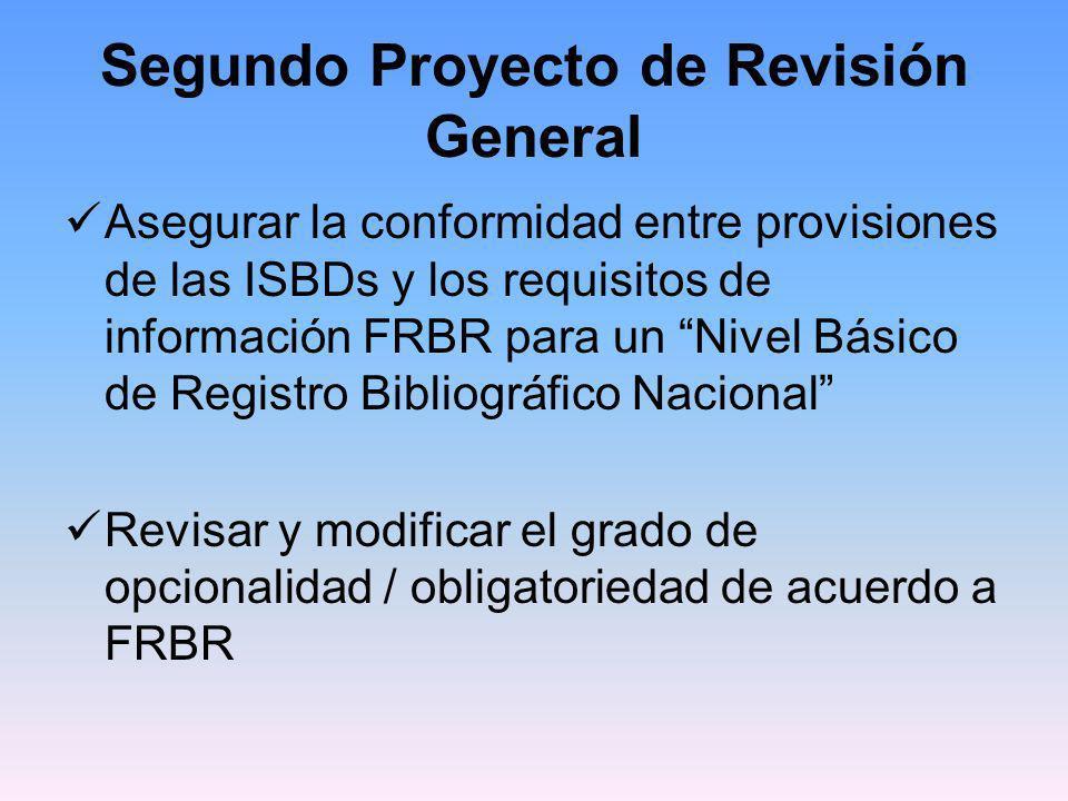 Segundo Proyecto de Revisión General Entidades definidas en FRBR son los elementos de ISBD Clarificar la relación entre las ISBDs y la terminología FRBR Mapping ISBD Elements to FRBR Entity Attributes and Relationships http://www.ifla.org/VII/s13/pubs/ISBD-FRBR- mappingFinal.pdf http://www.ifla.org/VII/s13/pubs/ISBD-FRBR- mappingFinal.pdf Utilización del término recurso en vez de item o publicación