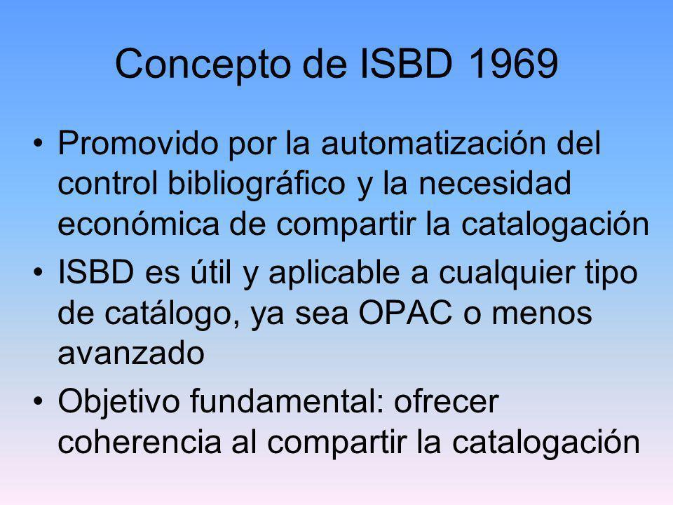 Objetivos de la ISBD Hacer posible el intercambio de registros procedentes de diferentes fuentes Ayudar en la interpretación de registros salvando las barreras del lenguaje Aumentar la interoperabilidad con otros estándares