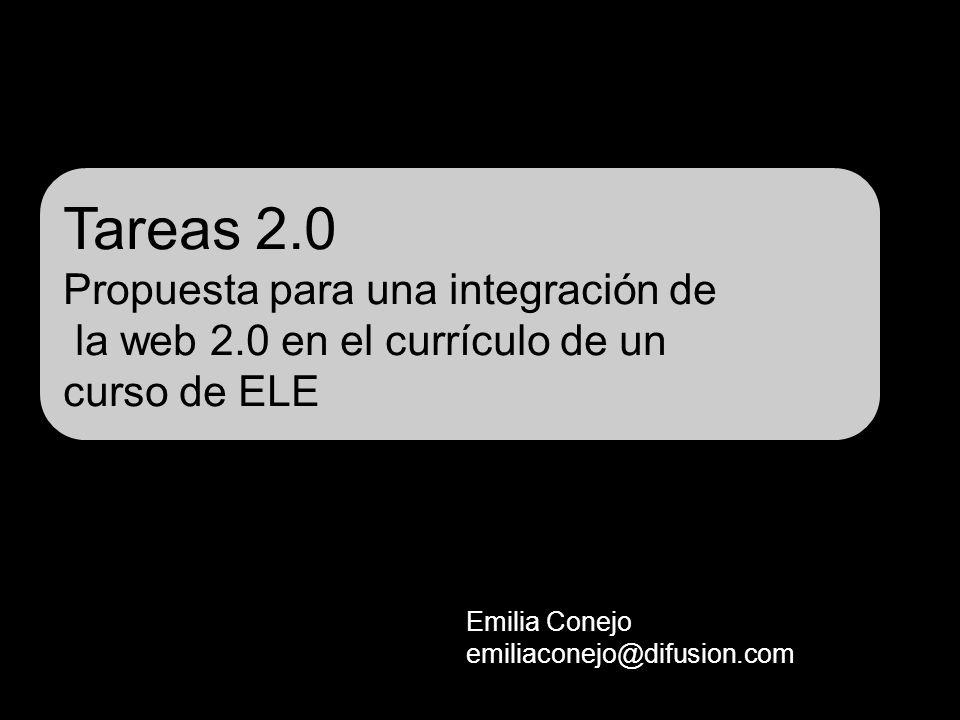 Tareas 2.0 Propuesta para una integración de la web 2.0 en el currículo de un curso de ELE Emilia Conejo emiliaconejo@difusion.com