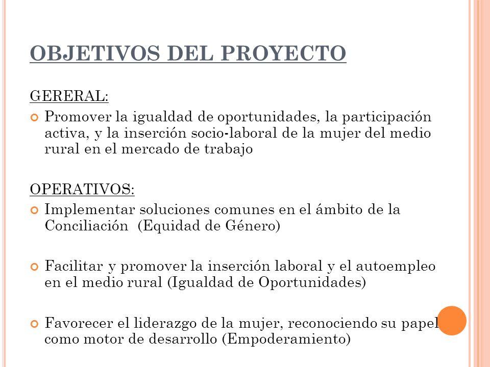 OBJETIVOS DEL PROYECTO GERERAL: Promover la igualdad de oportunidades, la participación activa, y la inserción socio-laboral de la mujer del medio rur