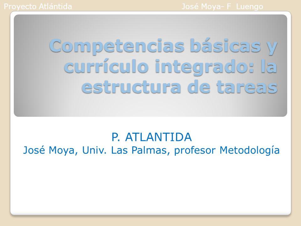 Competencias básicas y currículo integrado: la estructura de tareas P. ATLANTIDA José Moya, Univ. Las Palmas, profesor Metodología Proyecto AtlántidaJ