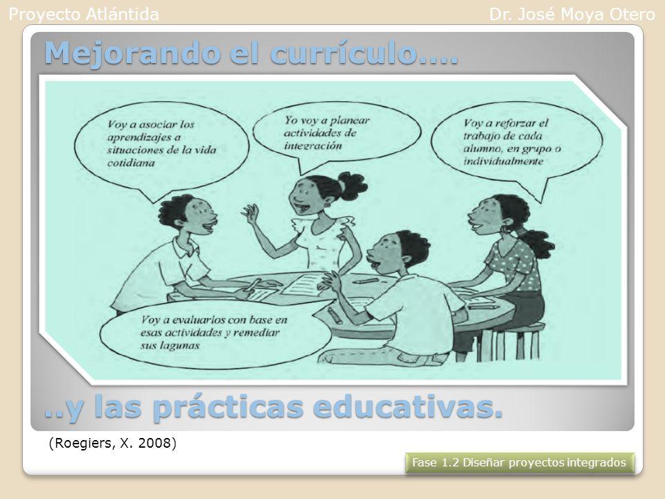 Mejorando el currículo…...y las prácticas educativas. (Roegiers, X. 2008) Fase 1.2 Diseñar proyectos integrados Proyecto AtlántidaDr. José Moya Otero