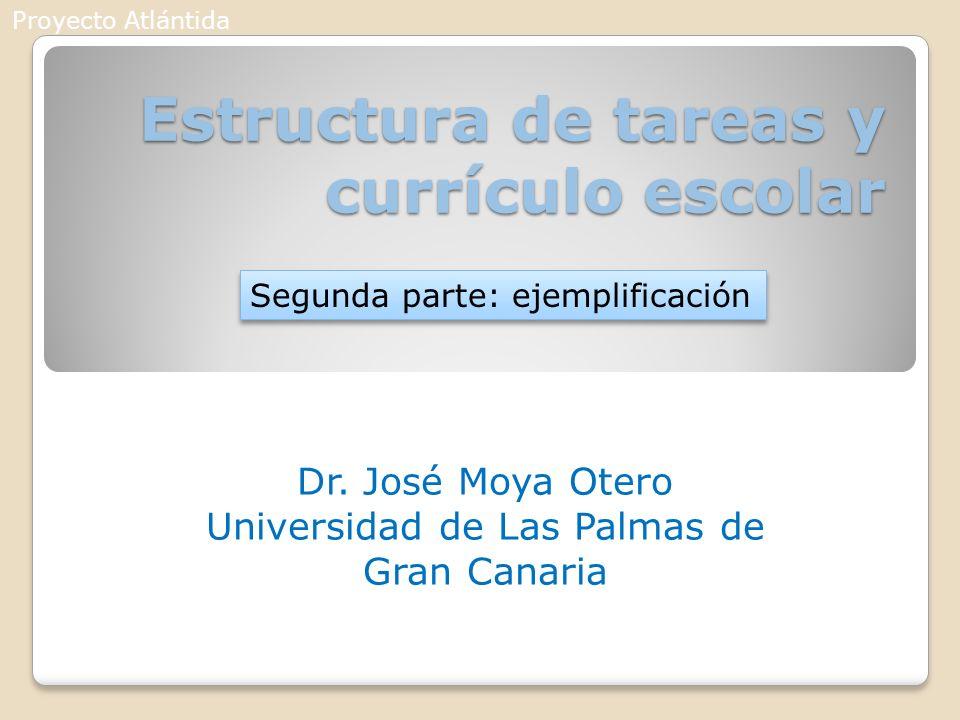 Estructura de tareas y currículo escolar Dr. José Moya Otero Universidad de Las Palmas de Gran Canaria Segunda parte: ejemplificación Proyecto Atlánti