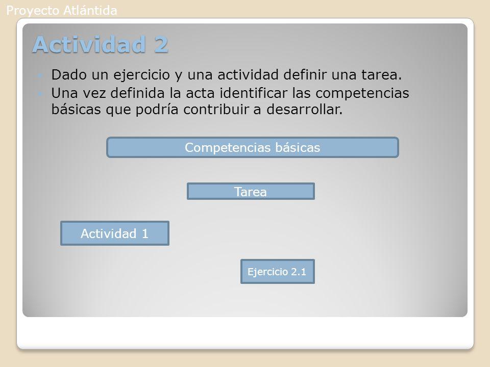 Actividad 2 Dado un ejercicio y una actividad definir una tarea. Una vez definida la acta identificar las competencias básicas que podría contribuir a