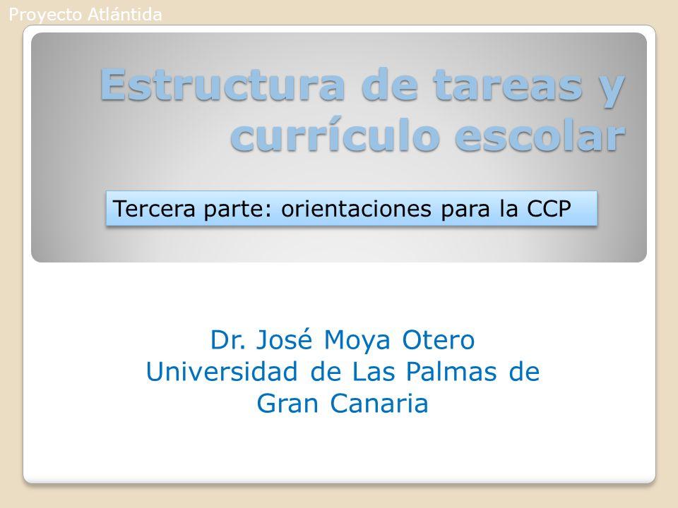 Estructura de tareas y currículo escolar Dr. José Moya Otero Universidad de Las Palmas de Gran Canaria Tercera parte: orientaciones para la CCP Proyec