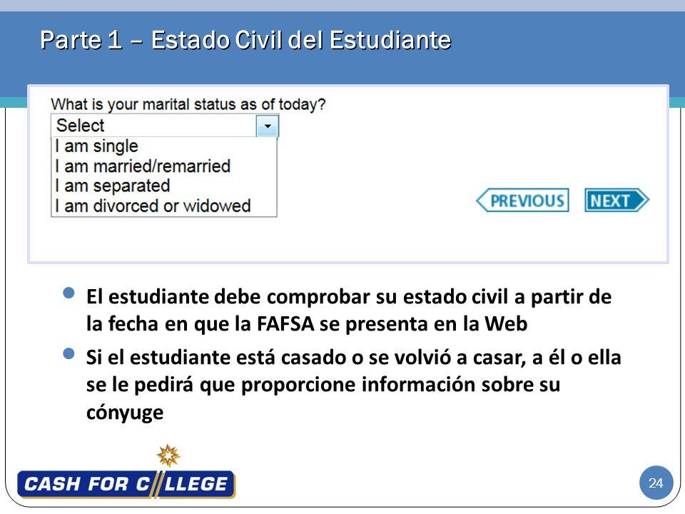 24 Parte 1 – Estado Civil del Estudiante El estudiante debe comprobar su estado civil a partir de la fecha en que la FAFSA se presenta en la Web Si el