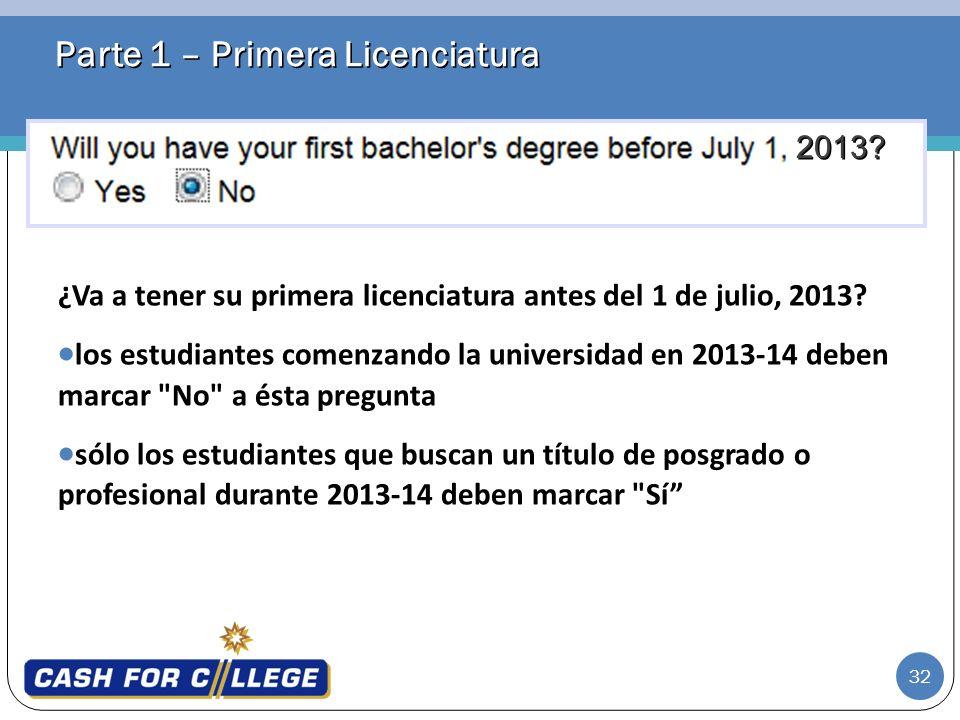 32 Parte 1 – Primera Licenciatura ¿Va a tener su primera licenciatura antes del 1 de julio, 2013? los estudiantes comenzando la universidad en 2013-14