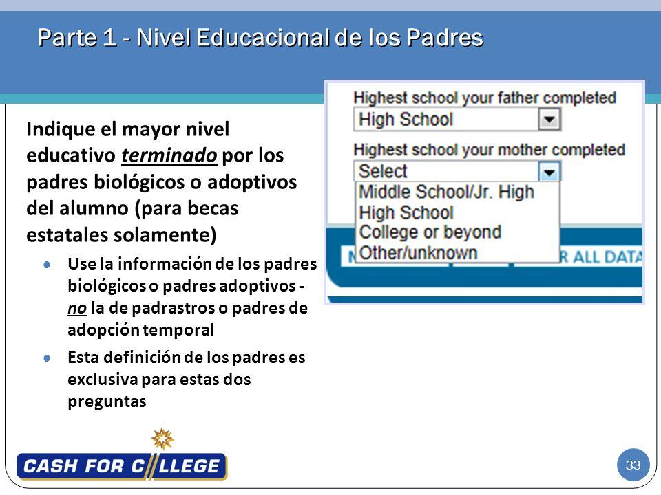 33 Parte 1 - Nivel Educacional de los Padres Indique el mayor nivel educativo terminado por los padres biológicos o adoptivos del alumno (para becas e