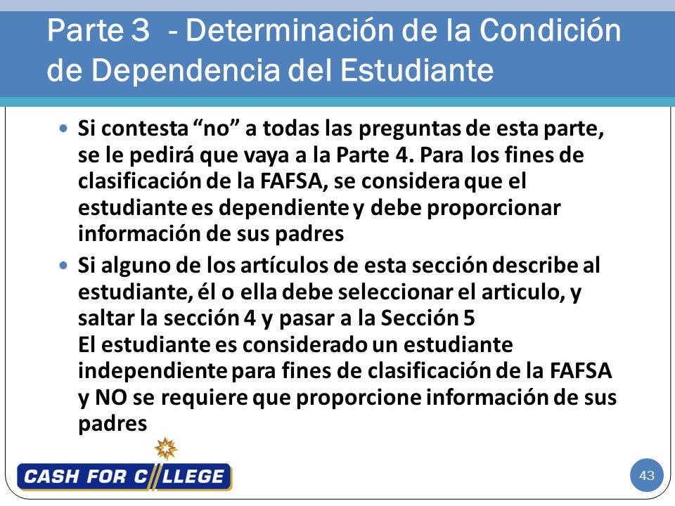 43 Si contesta no a todas las preguntas de esta parte, se le pedirá que vaya a la Parte 4. Para los fines de clasificación de la FAFSA, se considera q